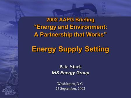 2002 AAPG Briefing Energy and Environment: A Partnership that Works Energy Supply Setting Pete Stark IHS Energy Group Washington, D.C. 23 September, 2002.