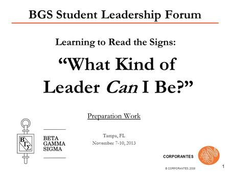 © CORPORANTES, 2008 CORPORANTES 1 BGS Student Leadership Forum Learning to Read the Signs: What Kind of Leader Can I Be? Preparation Work Tampa, FL November.