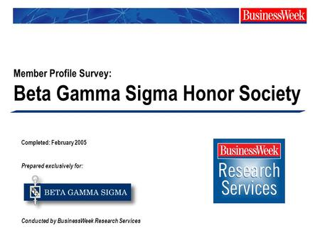 Completed: February 2005 Prepared exclusively for: Conducted by BusinessWeek Research Services Member Profile Survey: Beta Gamma Sigma Honor Society.