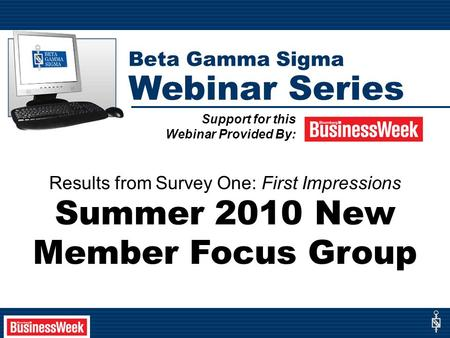 Results from Survey One: First Impressions Summer 2010 New Member Focus Group Support for this Webinar Provided By: Beta Gamma Sigma Webinar Series.