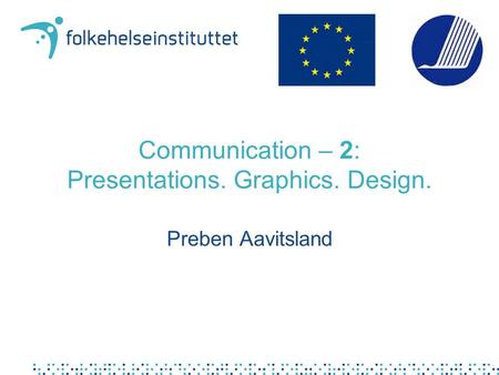 Communication – 2: Presentations. Graphics. Design. Preben Aavitsland.