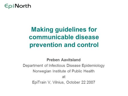 Making guidelines for communicable disease prevention and control Preben Aavitsland Department of Infectious Disease Epidemiology Norwegian Institute of.
