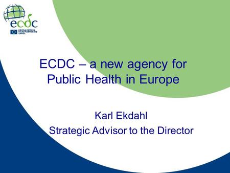 ECDC – a new agency for Public Health in Europe Karl Ekdahl Strategic Advisor to the Director.
