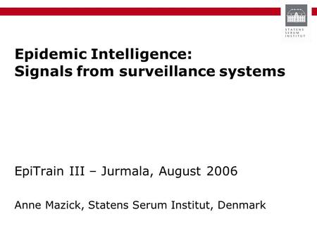 Epidemic Intelligence: Signals from surveillance systems EpiTrain III – Jurmala, August 2006 Anne Mazick, Statens Serum Institut, Denmark.
