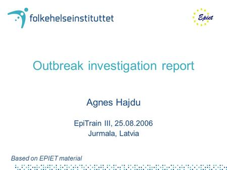 Outbreak investigation report Agnes Hajdu EpiTrain III, 25.08.2006 Jurmala, Latvia Based on EPIET material.
