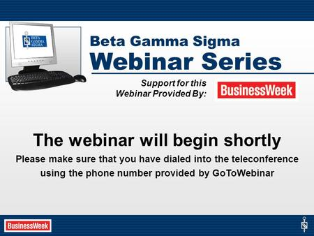 The webinar will begin shortly Please make sure that you have dialed into the teleconference using the phone number provided by GoToWebinar Beta Gamma.