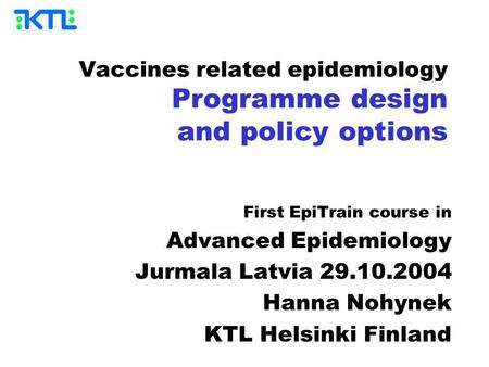 Vaccines related epidemiology Programme design and policy options First EpiTrain course in Advanced Epidemiology Jurmala Latvia 29.10.2004 Hanna Nohynek.