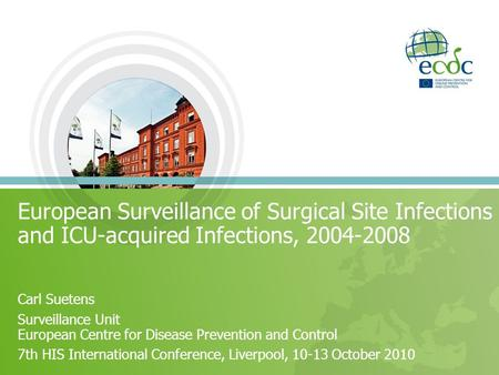 European Surveillance of Surgical Site Infections and ICU-acquired Infections, 2004-2008 Carl Suetens Surveillance Unit European Centre for Disease Prevention.