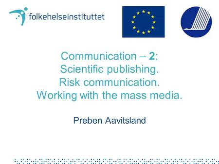 Communication – 2: Scientific publishing. Risk communication. Working with the mass media. Preben Aavitsland.