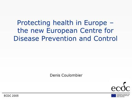 ECDC 2005 Protecting health in Europe – the new European Centre for Disease Prevention and Control Denis Coulombier.