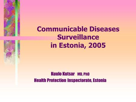 Communicable Diseases Surveillance in Estonia, 2005 Kuulo Kutsar MD, PhD Health Protection Inspectorate, Estonia.