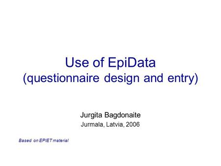 Use of EpiData (questionnaire design and entry) Jurgita Bagdonaite Jurmala, Latvia, 2006 Based on EPIET material.