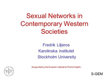 Sexual Networks in Contemporary Western Societies Fredrik Liljeros Karolinska institutet Stockholm University (Supported by the Swedish Institute for Public.