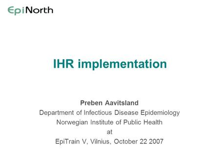 IHR implementation Preben Aavitsland Department of Infectious Disease Epidemiology Norwegian Institute of Public Health at EpiTrain V, Vilnius, October.