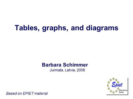 Tables, graphs, and diagrams Barbara Schimmer Jurmala, Latvia, 2006 Based on EPIET material.