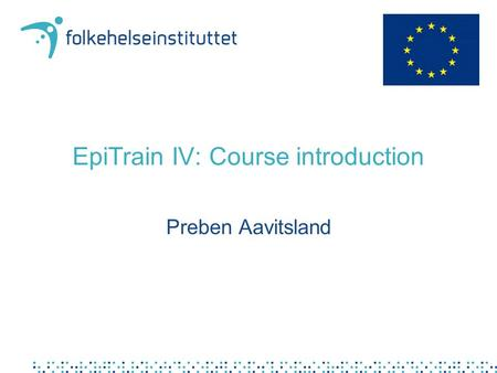 EpiTrain IV: Course introduction Preben Aavitsland.