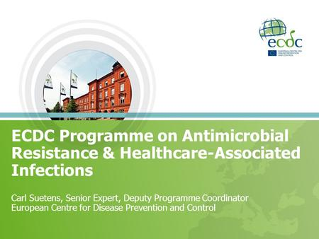 ECDC Programme on Antimicrobial Resistance & Healthcare-Associated Infections Carl Suetens, Senior Expert, Deputy Programme Coordinator European Centre.