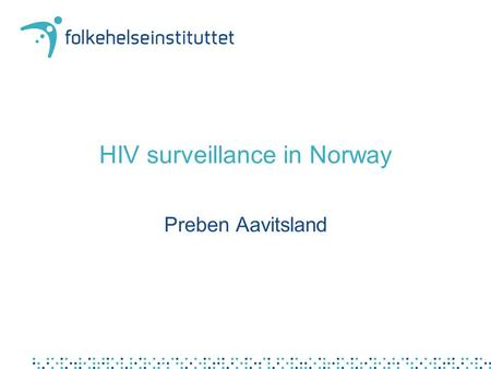 HIV surveillance in Norway Preben Aavitsland. Stated objective in 1986.. to have a continous overview of the spread of the disease in order to target.