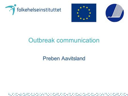 Outbreak communication Preben Aavitsland. Your role National, regional or local public health office Responsible for outbreak response.