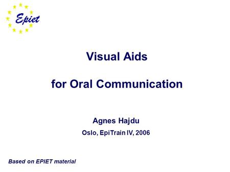 Visual Aids for Oral Communication Agnes Hajdu Oslo, EpiTrain IV, 2006 Based on EPIET material.