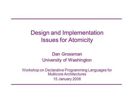 Design and Implementation Issues for Atomicity Dan Grossman University of Washington Workshop on Declarative Programming Languages for Multicore Architectures.