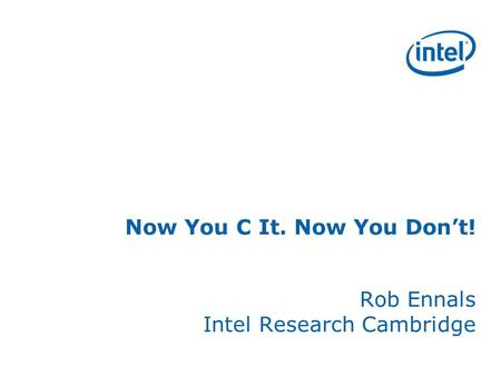 Now You C It. Now You Dont! Rob Ennals Intel Research Cambridge.