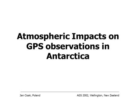 Jan Cisak, PolandAGS 2002, Wellington, New Zealand Atmospheric Impacts on GPS observations in Antarctica.