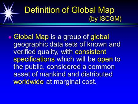 Definition of Global Map (by ISCGM) Definition of Global Map (by ISCGM) Global Map is a group of global geographic data sets of known and verified quality,