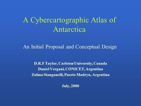 A Cybercartographic Atlas of Antarctica D.R.F Taylor, Carleton University, Canada Daniel Vergani, CONICET, Argentina Zulma Stanganelli, Puerto Madryn,