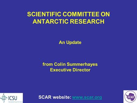 SCIENTIFIC COMMITTEE ON ANTARCTIC RESEARCH An Update from Colin Summerhayes Executive Director SCAR website: www.scar.orgwww.scar.org.