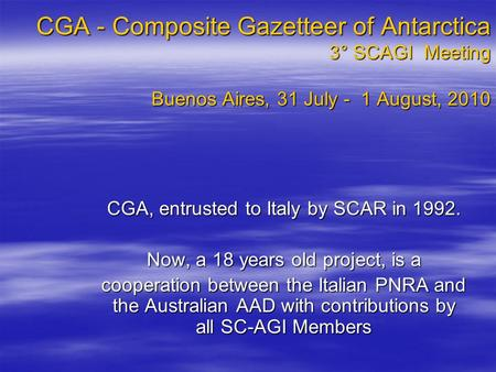 CGA - Composite Gazetteer of Antarctica 3° SCAGI Meeting Buenos Aires, 31 July - 1 August, 2010 CGA, entrusted to Italy by SCAR in 1992. Now, a 18 years.