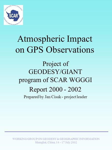 WORKING GROUP ON GEODESY & GEOGRAPHIC INFORMATION Shanghai, China, 14 – 17 July 2002 Atmospheric Impact on GPS Observations Project of GEODESY/GIANT program.