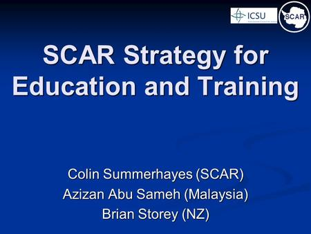 SCAR Strategy for Education and Training Colin Summerhayes (SCAR) Azizan Abu Sameh (Malaysia) Brian Storey (NZ)