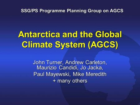 Antarctica and the Global Climate System (AGCS) John Turner, Andrew Carleton, Maurizio Candidi, Jo Jacka, Paul Mayewski, Mike Meredith + many others SSG/PS.