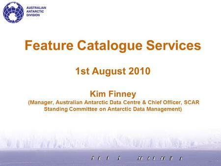 Feature Catalogue Services 1st August 2010 Kim Finney (Manager, Australian Antarctic Data Centre & Chief Officer, SCAR Standing Committee on Antarctic.