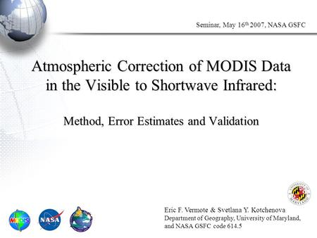 Seminar, May 16 th 2007, NASA GSFC Atmospheric Correction of MODIS Data in the Visible to Shortwave Infrared: Method, Error Estimates and Validation Eric.