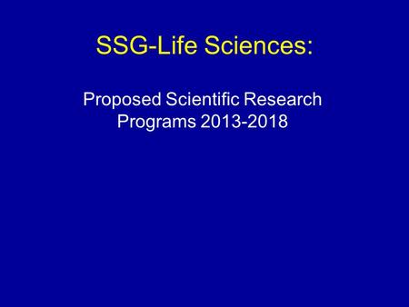 SSG-Life Sciences: Proposed Scientific Research Programs 2013-2018.