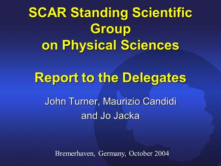 SCAR Standing Scientific Group on Physical Sciences Report to the Delegates John Turner, Maurizio Candidi and Jo Jacka Bremerhaven, Germany, October 2004.