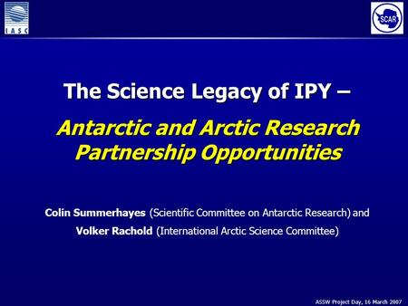 ASSW Project Day, 16 March 2007 The Science Legacy of IPY – Antarctic and Arctic Research Partnership Opportunities Colin Summerhayes (Scientific Committee.