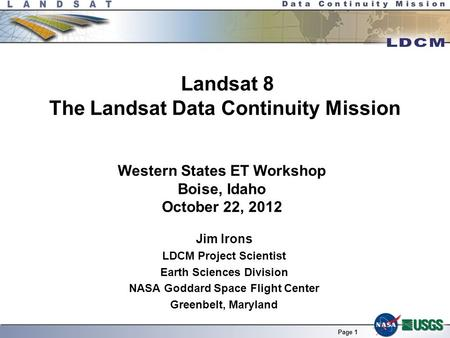 Page 1 Landsat 8 The Landsat Data Continuity Mission Jim Irons LDCM Project Scientist Earth Sciences Division NASA Goddard Space Flight Center Greenbelt,