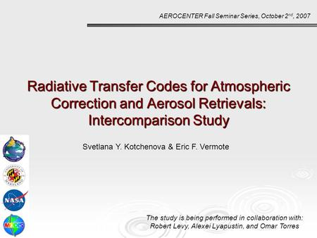 Radiative Transfer Codes for Atmospheric Correction and Aerosol Retrievals: Intercomparison Study AEROCENTER Fall Seminar Series, October 2 nd, 2007 Svetlana.