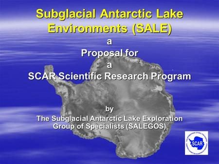 Subglacial Antarctic Lake Environments (SALE) a Proposal for a SCAR Scientific Research Program by The Subglacial Antarctic Lake Exploration Group of Specialists.