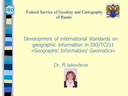 Federal Service of Geodesy and Cartography of Russia Development of international standards on geographic information in ISO/TC211 «Geographic Information/