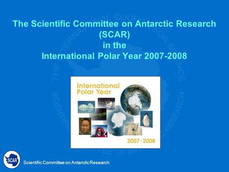 Scientific Committee on Antarctic Research The Scientific Committee on Antarctic Research (SCAR) in the International Polar Year 2007-2008.