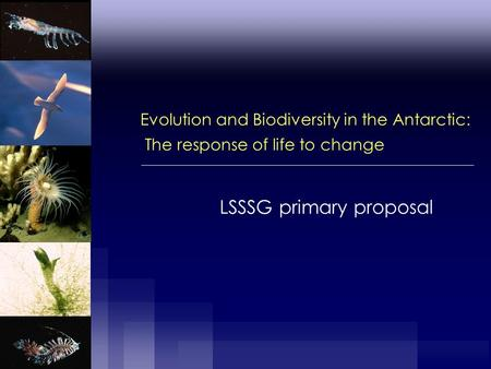 Evolution and Biodiversity in the Antarctic: The response of life to change LSSSG primary proposal.