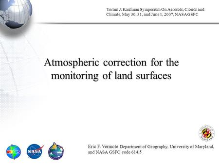 Yoram J. Kaufman Symposium On Aerosols, Clouds and Climate, May 30, 31, and June 1, 2007, NASA GSFC Atmospheric correction for the monitoring of land surfaces.