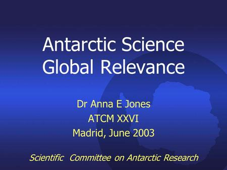 Antarctic Science Global Relevance Dr Anna E Jones ATCM XXVI Madrid, June 2003 Scientific Committee on Antarctic Research.