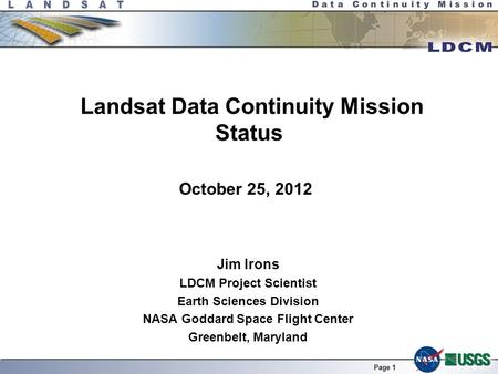 Page 1 Landsat Data Continuity Mission Status Jim Irons LDCM Project Scientist Earth Sciences Division NASA Goddard Space Flight Center Greenbelt, Maryland.
