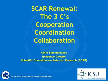 Scientific Committee on Antarctic Research SCAR Renewal: The 3 Cs Cooperation Coordination Collaboration Colin Summerhayes Executive Director Scientific.