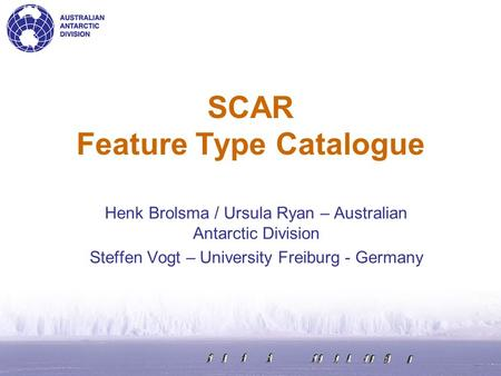 SCAR Feature Type Catalogue Henk Brolsma / Ursula Ryan – Australian Antarctic Division Steffen Vogt – University Freiburg - Germany.